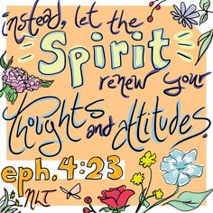 """""""Instead, let the Spirit renew your thoughts and attitudes."""" Ephesians 4:23 NLT 