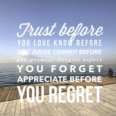 #Trust before you #love. #Know before you #judge.  #Commit before you #promise.  #Forgive before you #forget.  #Appreciate before you #regret.