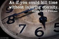 """As if you could kill time without injuring eternity."" Henry David Thoreau"