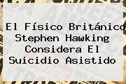 http://tecnoautos.com/wp-content/uploads/imagenes/tendencias/thumbs/el-fisico-britanico-stephen-hawking-considera-el-suicidio-asistido.jpg Stephen Hawking. El físico británico Stephen Hawking considera el suicidio asistido, Enlaces, Imágenes, Videos y Tweets - http://tecnoautos.com/actualidad/stephen-hawking-el-fisico-britanico-stephen-hawking-considera-el-suicidio-asistido/
