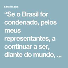 """""""Se o Brasil for condenado, pelos meus representantes, a continuar a ser, diante do mundo, a fábula dos países miseráveis, risíveis e desprezíveis, não será porque eu não tenha exercido as minhas forças em bradar à nossa pátria."""