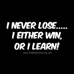 I never lose. I either win, or I learn! - The Mindset Journey Happy Quotes, Great Quotes, Quotes To Live By, Me Quotes, Motivational Quotes, Funny Quotes, Inspirational Quotes, Qoutes, Karma Quotes