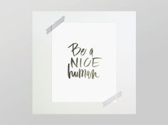 Be a Nice Human print by Chelsea Petaja / Pennies For Penny