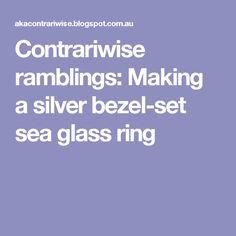 Contrariwise ramblings: Making a silver bezel-set sea glass ring
