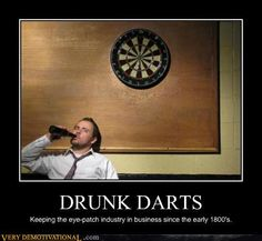 Drunk darts, keeping the eye patch industry in business since the early 1800's.