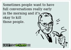 Sometimes people want to have  full conversations really early  in the morning and it's  okay to kill  those people.
