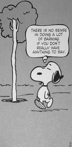 """There is No Sense doing a Lot of Barking, if You have Nothing to Say"", Words of Wisdom from Snoopy, by Charles Schulz for Peanuts Gang. Peanuts Cartoon, Peanuts Snoopy, The Peanuts, Schulz Peanuts, Snoopy Cartoon, Caricature, Snoopy Quotes, Peanuts Quotes, Lucy Van Pelt"