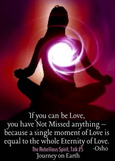 If you can be Love ~ you have not missed anything ~ because a single moment of Love is equal to the whole Eternity of Love ~❤~ Osho