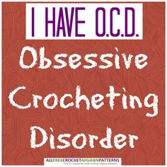 Yes, I have Obsessive Crocheting Disorder! (from @AllFreeCrochetAfghanPatterns)