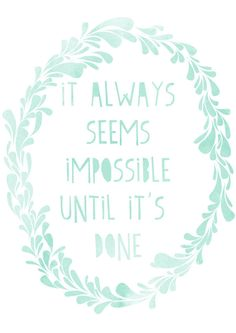It always seems impossible until it's done.