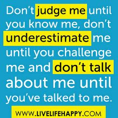 """""""Don't judge me until you know me, don't underestimate me until you challenge me and don't talk about me until you've talked to me..."""" by deeplifequotes, via Flickr"""