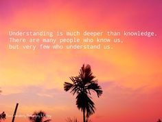 Understanding is much deeper than knowledge. There are many people who know us, but very few who understand us. Good evening friends.