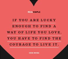Find the courage to live it...