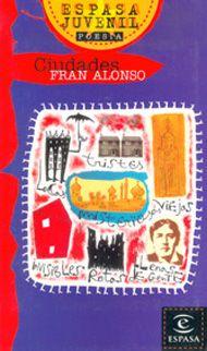 FGSR: «Ciudades» de Fran Alonso. Madrid: Espasa-Calpe, 1998. Fran Alonso nos presenta sus ciudades. Su mirada poética nos habla de lo urbano, de sus sabores y olores, su asfalto, su vida.  «Ciudades» es poesía para jóvenes. Textos frescos y originales con versos claros y transparentes. Una poesía rotunda que mezcla la realidad con todo tipo de figuras y estrategias poéticas. http://www.fundacioncnse.org/lectura/manos_para_leer_y_signar/guia/temas/sentir_la_poesia.htm