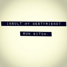 Insult my bestfriend? Run bitch. #quote22