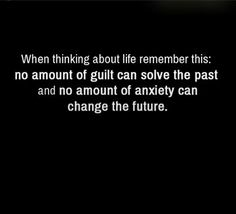 Remember, no amount of guilt can solve the past and no amount of anxiety can change the future.
