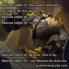 Exhibit 341 Blitzcrank [All][00:25]: Stay positive summoners! Ahri [All][00:30]: Nice skin blitz Blitzcrank [All][00:36]: who's blitz? Blitzcrank [All][00:38]: I'm Lux support Blitzcrank [All][34:48]: gg all but I have to say… Blitzcrank [All][34:50]: I was Blitzcrank the whole time (Thanks to mstegrim for the quote!)