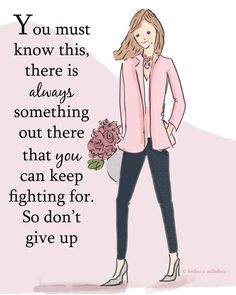 You must know this, there is always something out there that you can keep fighting for. So don't give up