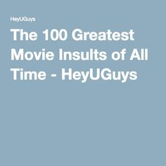 The 100 Greatest Movie Insults of All Time - HeyUGuys