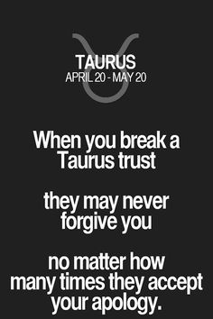 When you break a Taurus trust they may never forgive you no mater how many times they accept your apology. Taurus | Taurus Quotes | Taurus Zodiac Signs