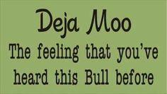 Deja Moo - The Feeling that You've heard this BULL Before
