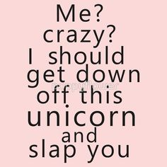 1a398e33eeeb Me  Crazy  I should get down off this unicorn and slap you by poppyflower