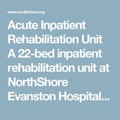 Acute Inpatient Rehabilitation Unit  A 22-bed inpatient rehabilitation unit at NorthShore Evanston Hospital is dedicated to helping individuals regain the functional skills they need to maximize their recovery after suffering a serious illness and/or injury. The comprehensive unit serves patients who require acute rehabilitation and 24-hour medical and nursing care. Our integrated team of clinicians features physiatrists as well as occupational, physical and speech therapists. Working…