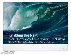 The Next Wave of PC Industry Growth - During our mee5ng today we may make forward looking statements. Any statement that refers to expecta5ons, projec5ons or other characteriza5ons of future events or circumstances is a forward looking statement, including those rela5ng to market growth, industry trends and future technologies. This presenta5on contains informa5on from third par5es which reflect their projec5ons as of the date of issuance.