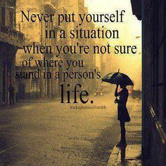 Never put yourself in a situation when you're not sure of where you stand in a person's life.