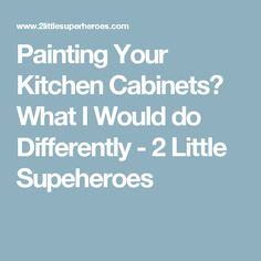 Painting Your Kitchen Cabinets? What I Would do Differently - 2 Little Supeheroes