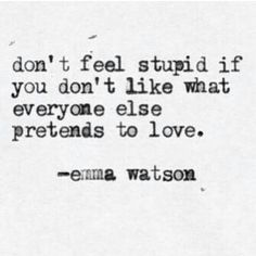 """Don't feel stupid if you don't like what everyone else pretends to love."" - Emma Watson"