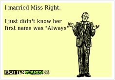 I married Miss Right.I just didn't know herfirst name was