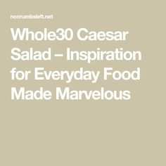 Whole30 Caesar Salad – Inspiration for Everyday Food Made Marvelous