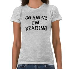 Do away I'm reading book lovers T-shirt Design - many styles and colours, both men's and lady's / women's (t-shirts, tee, tees, t shirt, tshirt, creative, cool, graphic, style, text, humour, funny, humorous, hilarious, geek, reader, nerd, studying, worm)