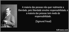 A maioria das pessoas não quer realmente a liberdade, pois liberdade envolve responsabilidade, e a maioria das pessoas tem medo de responsabilidade. (Sigmund Freud)
