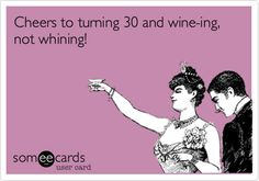 Cheers to turning 30 and wine-ing, not whining!