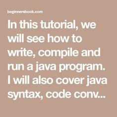 In this tutorial, we will see how to write, compile and run a java program. I will also cover java syntax, code conventions and several ways to run a java