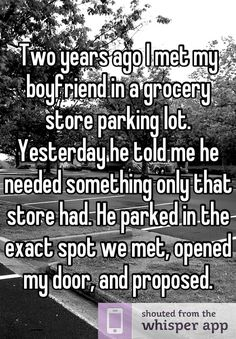 Two years ago I met my boyfriend in a grocery store parking lot. Yesterday he told me he needed something only that store had. He parked in the exact spot we met, opened my door, and proposed.