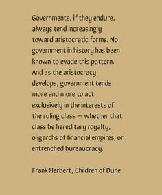 """""""Governments, if they endure, always tend increasingly toward aristocratic forms . And as the aristocracy develops, government tends more and more to act exclusively in the interests of the ruling class"""" - Frank Herbert, Children of Dune Motivational Leadership Quotes, Inspirational Quotes, Dune Quotes, Wisdom Quotes, Quotes To Live By, Dune Frank Herbert, Facing Fear, Letter N Words, Evil World"""