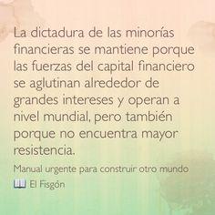 La dictadura de las minorías financieras se mantiene porque las fuerzas del capital financiero se aglutinan alrededor de grandes intereses y operan a nivel mundial, pero también porque no encuentra mayor resistencia. Manual urgente para construir otro mundo  El Fisgón