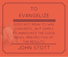 To evangelize does not mean to win converts... but simply to announce the Good News, irrespective of the results. John Stott | Reformed Spirit