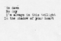 """No dawn No day I'm always in this twilight In the shadow of your heart"""