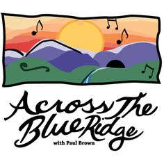 Across the Blue Ridge jpeg. Across the Blue Ridge From 88.5 WFDD - Public Radio For The Piedmont  Across the Blue Ridge focuses on the southern Blue Ridge area known through generations and still today as a hotbed of old-time, bluegrass, blues, and country music. And the program reaches far beyond, exploring southern music as the music most people around the world understand as distinctively American. Across the Blue Ridge is smart, irreverent, fun, serious, and entertaining all at once. How