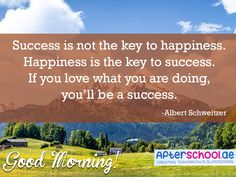 Happiness leads to success. So always be happy and love what you do. Good morning!