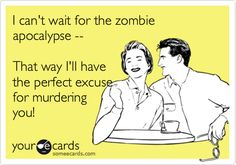 I can't wait for the zombie apocalypse