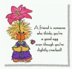 A friend is someone who thinks you're a good egg even though you're slightly cracked! (Suzy's Zoo)