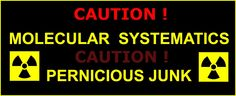 MOLECULAR SYSTEMATICS PERNICIOUS JUNK ! CAUTION ! STUPID PEOPLE LIKE IT !  NEED NO creativity !  NEED NO knowledge !