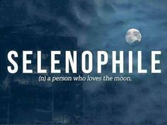 Selenophile - a person who loves the moon.