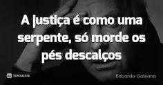 A justiça é como uma serpente, só morde os pés descalços... Frase de Eduardo Galeano.