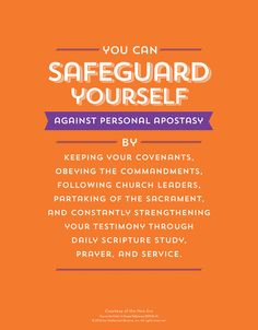 You can Safeguard Yourself against person apostasy by keeping your covenants, obeying the commandments, following church leaders, partaking of the sacrament & constantly strengthening you testimony through daily scripture study, prayer & service.